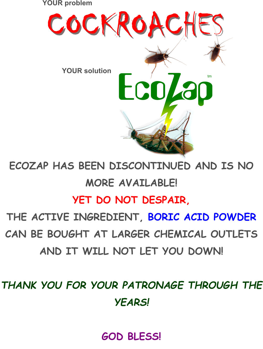 COCKROACHES         ECOZAP HAS BEEN DISCONTINUED AND IS NO MORE AVAILABLE! YET DO NOT DESPAIR,  THE ACTIVE INGREDIENT, BORIC ACID POWDER  CAN BE BOUGHT AT LARGER CHEMICAL OUTLETS AND IT WILL NOT LET YOU DOWN!  THANK YOU FOR YOUR PATRONAGE THROUGH THE YEARS!  GOD BLESS! YOUR problem YOUR solution tm
