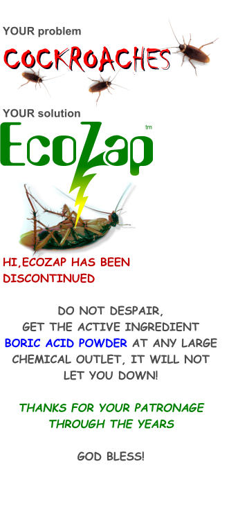 YOUR problem     COCKROACHES  YOUR solution              HI,ECOZAP HAS BEEN DISCONTINUED  DO NOT DESPAIR, GET THE ACTIVE INGREDIENT BORIC ACID POWDER AT ANY LARGE CHEMICAL OUTLET, IT WILL NOT LET YOU DOWN!  THANKS FOR YOUR PATRONAGE THROUGH THE YEARS  GOD BLESS! tm